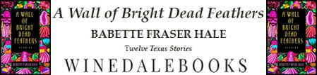 """Rectangular ad: Covers of A Wall of Bright Dead Feathers on ends of banner. In the middle: """"A Wall of Bright Dead Feathers; Babette Fraser Hale; Twelve Texas Stories; WINEDALEBOOKS"""