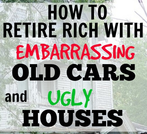 How to retire rich with embarrassing old cars and ugly houses.
