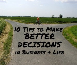 10 Tips To Make Better Decisions in Business & Life