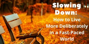 Slowing Down - How to Live More Deliberately in a Fast-Paced World