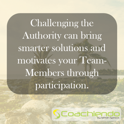 Challenging the Authority can bring smarter solutions and motivates your Team-Members through participation.