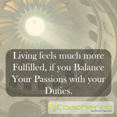 Living feels much more fulfilled, if you balance your passions with your duties.