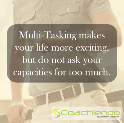 Multi-Tasking makes your life more exciting, but do not ask your capacities for too much.