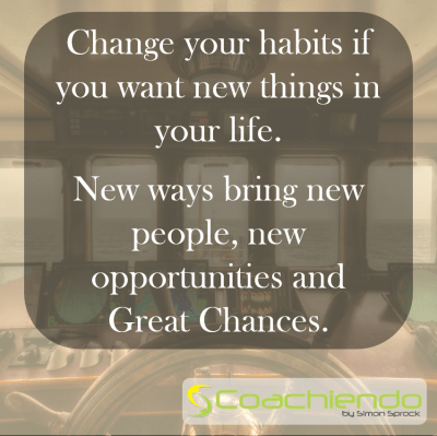 Change your habits if you want new things in your life. New ways bring new people, new opportunities and Great Chances.