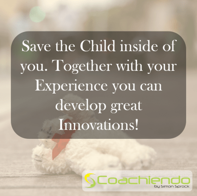Save the Child inside of you. Together with your Experience you can develop great Innovations.