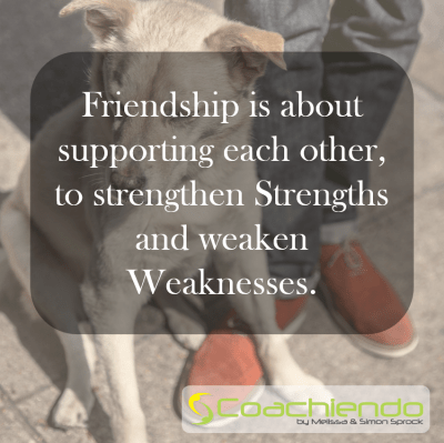 Friendship is about supporting each other, to strengthen Strengths and weaken Weaknesses.
