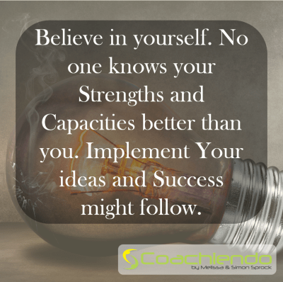 Believe in yourself. No one knows your Strengths and Capacities better than you. Implement Your ideas and Success might follow.