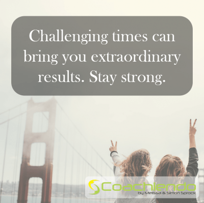 Challenging times can bring you extraordinary results. Stay strong.