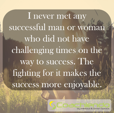 I never met any successful man or woman who did not have challenging times on the way to success. The fighting for it makes the success more enjoyable.