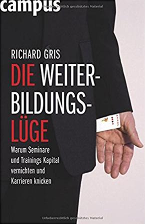 """""""Die Weiterbildungslüge: Warum Seminare und Trainings Kapital vernichten und Karrieren knicken"""" - Dr. Richard Gris"""