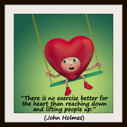 "Image result for ""There is no exercise better for the heart than reaching down and lifting people up.""   ― John Holmes"