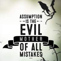 Assumption is the Evil Mother of All Mistakes