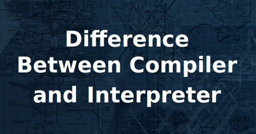 Find Difference Between Compiler and Interpreter in Tabular Form and Points
