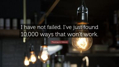Thomas A. Edison on 10,000 attempts at building a light bulb.
