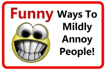 Funny ways to mildly annoy people