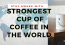 StrongestCup of Coffee in the World to Stay Awake