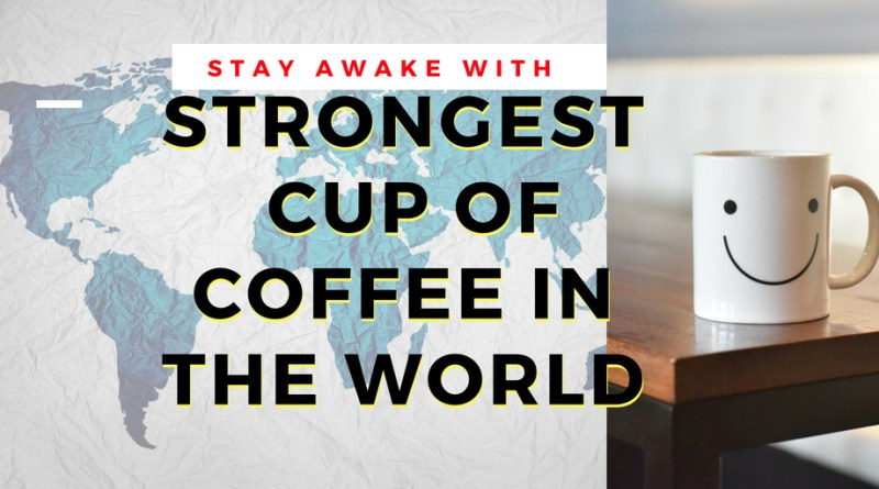 Strongest Cup of Coffee in the World to Stay Awake