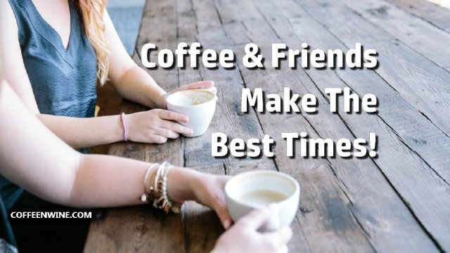 Coffee and Friends Make The Best Times
