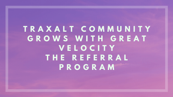 Traxalt community grows with great velocity The Referral Program