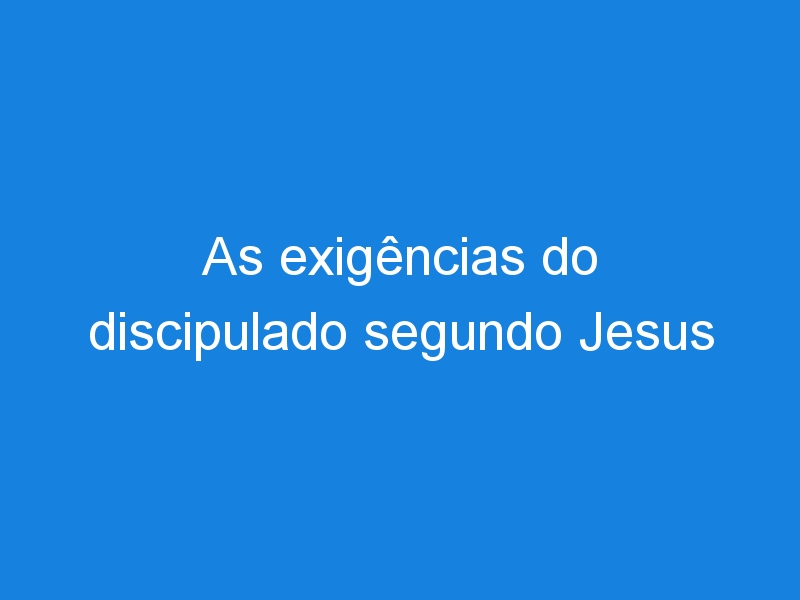 As exigências do discipulado segundo Jesus