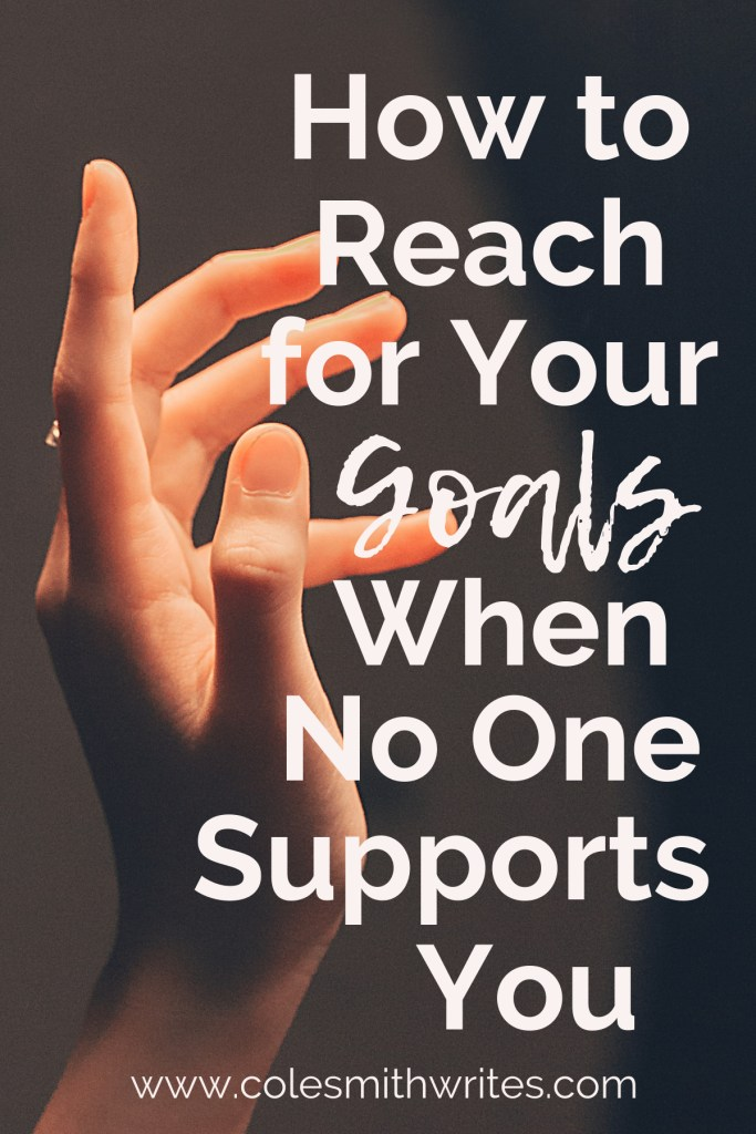 Find out how to reach for your goals when it feels like no one supports you ---> | #motivation #inspiration #writingtips #fiction #authors #readers #writersunite #writersblock #writingadvice #writinghelp #productivity #planner #creativity #creatives #writestuff #writerproblems #editors #selfcare #authorpreneur #kindlepreneur