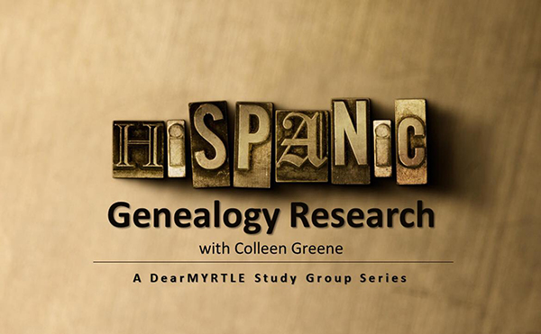 I am Leading a FREE Online Hispanic Genealogy Research Study Group 3/14 & 3/21 for DearMYRTLE