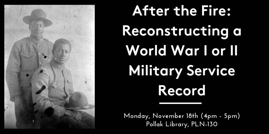"The lecture ""After the Fire: Reconstructing a World War I or II Military Service Record"" takes place November 18, 2019 from 4:00 p.m. - 5:00 p.m. in the Pollak Library, room PLN-130."