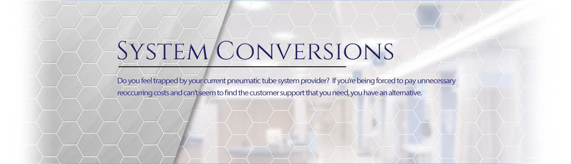 System Conversions - Do you feel trapped by your current pneumatic tube system provider? If you're being forced to pay unnecessary reoccurring costs and can't seem to find the customer support that you need, you have an alternative.