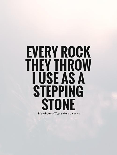 every rock they throw i use as a stepping stone picture quotes