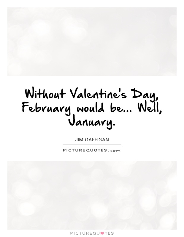 without valentines day february would be well january