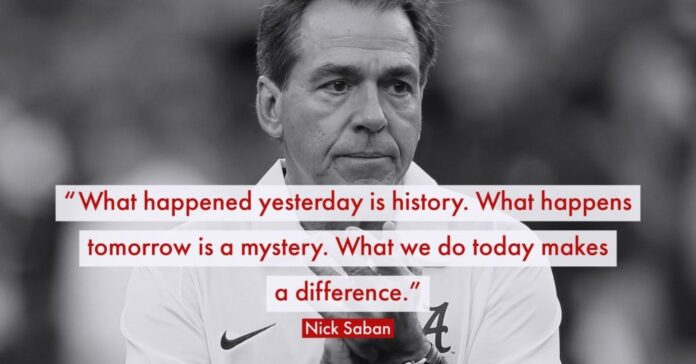 yesterday is history tomorrow is a mystery nick saban quote