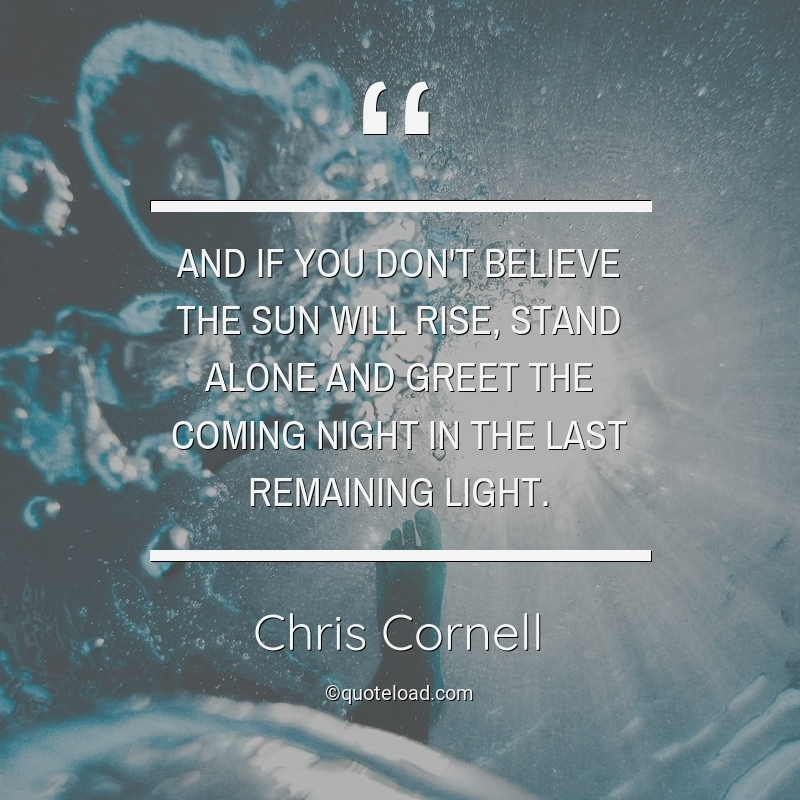 and if you dont believe the sun wil chris cornell about