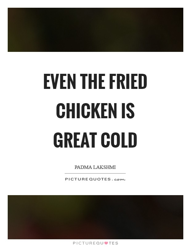 even the fried chicken is great cold picture quotes