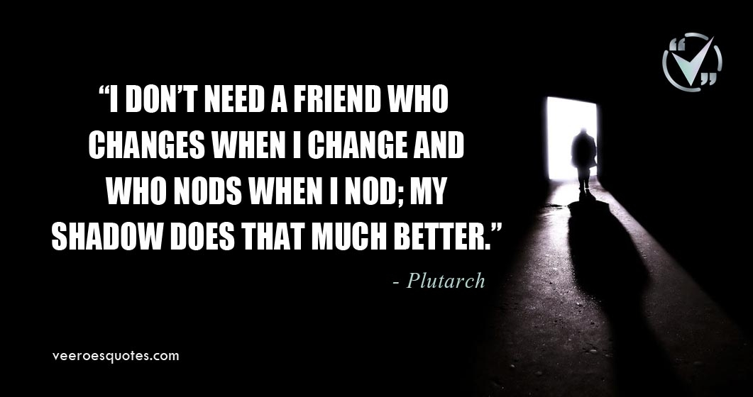 i dont need a friend who changes when i change plutarch quotes
