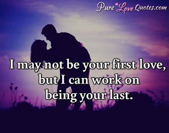 i may not be your first love but i can work on being your
