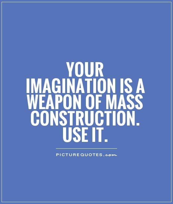 your imagination is a weapon of mass construction use it