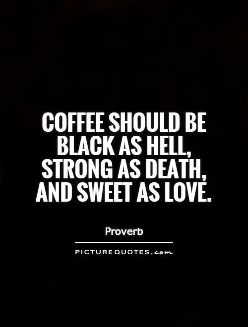coffee should be black as hell strong as death and sweet