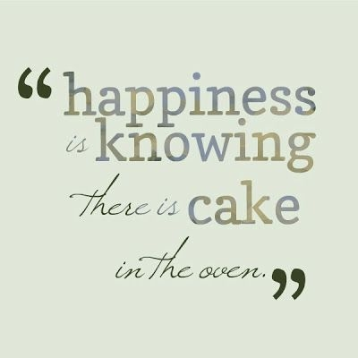 happiness is knowing there is cake in the oven baking