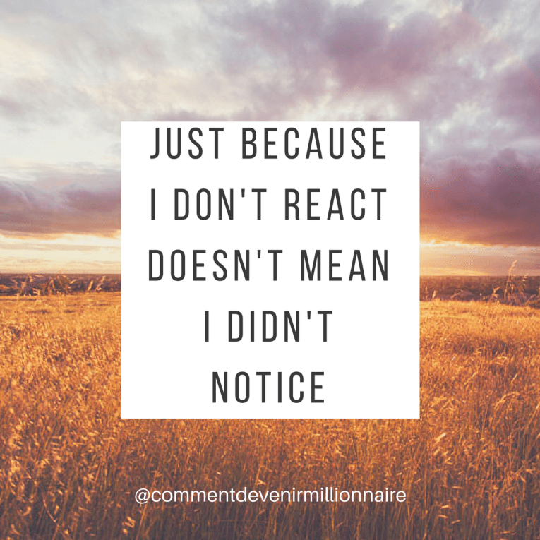 just because i don't react doesn't mean i didn't notice - commentdevenirmillionnaire