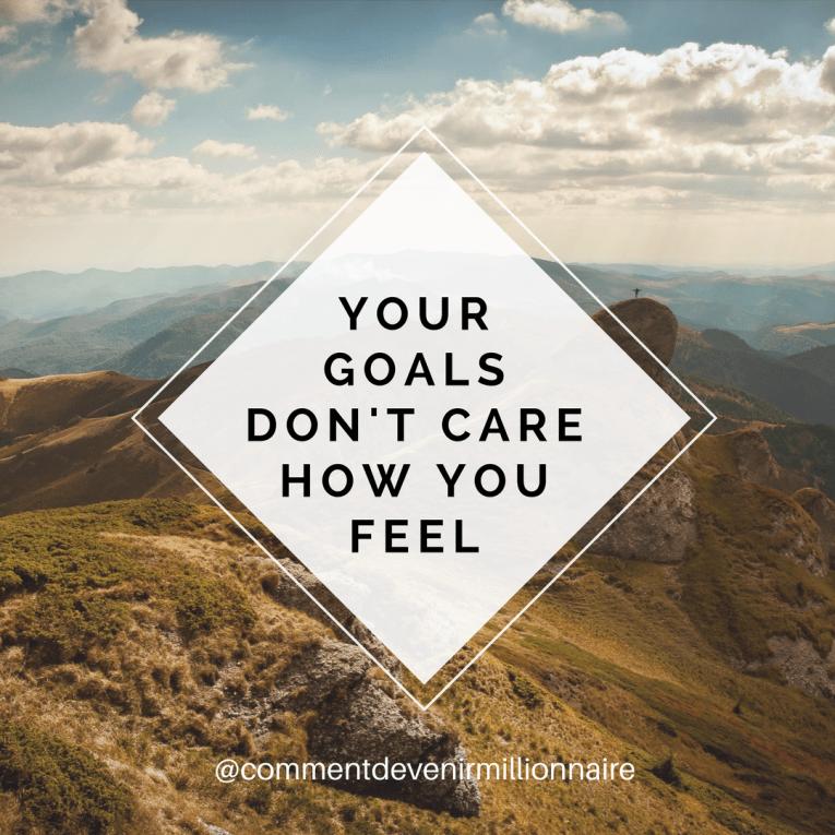 your goals don't care how you feel - Comment devenir millionnaire