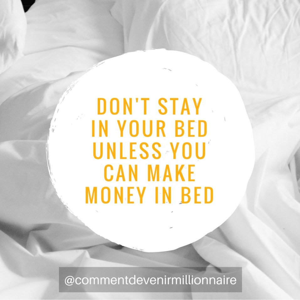 don't stay in your bed unless you can make money in bed - commentdevenirmillionnaire