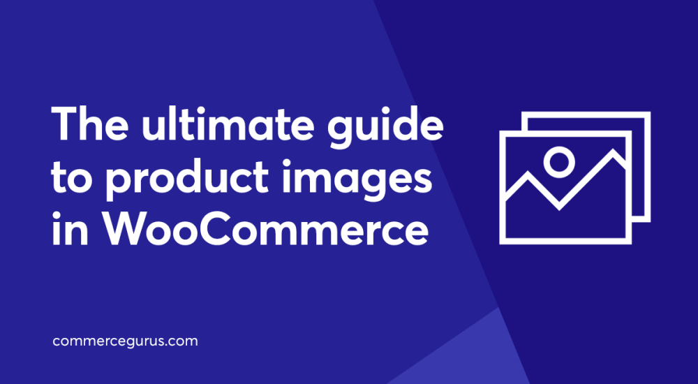 The ultimate guide to product images in WooCommerce