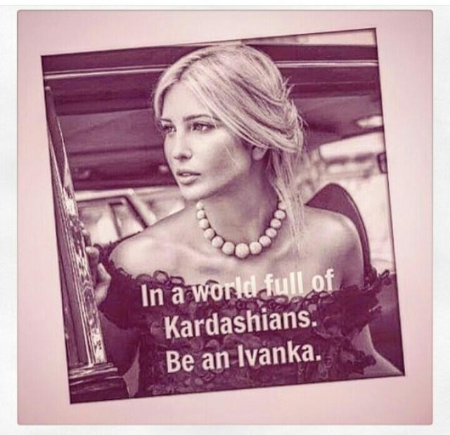 In A World Full Of Kardashians Be An Ivanka
