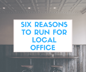 Six Reasons to Run for Local Political Office