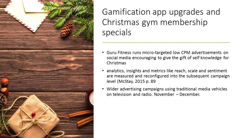 Guru Fitness runs micro-targeted low CPM advertisements on social media championing their new gamification Fitness for Change app and featuring content from brand ambassadors. Note: Burke, 2014 found that Gamification can motivate people to do extraordinary things and makes it possible to align organisational goals with community goals but over 80 per cent of advertisers get it wrong because they act in coercive self-interest (Burke, 2014 p. 9). The app is distributed to social influencers and their services sought in creating earned media. At each stage analytics, insights and metrics like reach, scale and sentiment are measured and the messages that are resonating and prompting consumers to value ad to the brand as they share content to create content are reconfigured into the subsequent campaign level (McStay, 2015 p. 89). Machine learning algorithms are used to leverage efforts and resources for following campaign stages.  The authentic messages and images captured are then fed into the branding for wider advertising campaigns using traditional media vehicles on television and radio. Stories of health and social transformation gathered from highly involved users are promoted to an appropriate audience. Memberships are promoted as a Christmas present for anti-consumers. November – December. Image: Christmas , Retrieved for educational purposes 16 September 2019, Public Domain CC0,