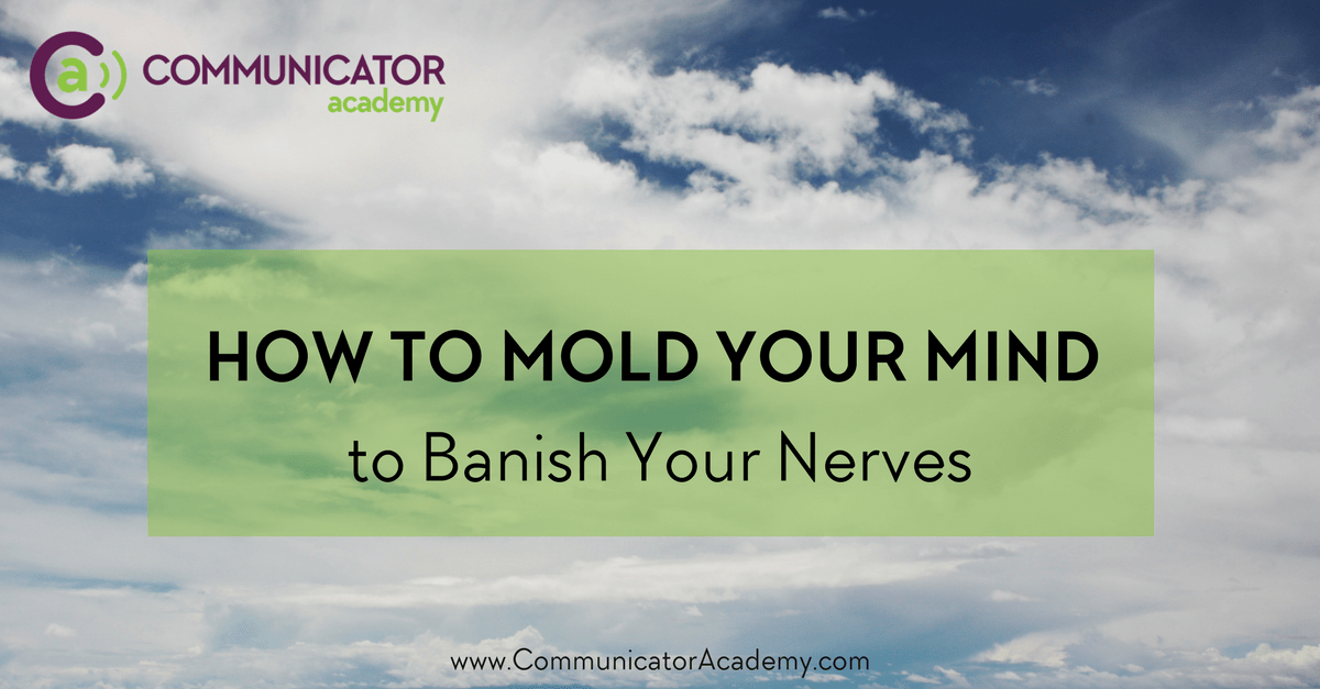 How to Mold Your Mind to Banish Your Nerves
