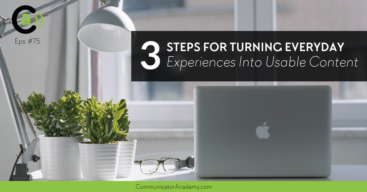 Eps. #75: 3 Steps for Turning Everyday Experiences Into Usable Content
