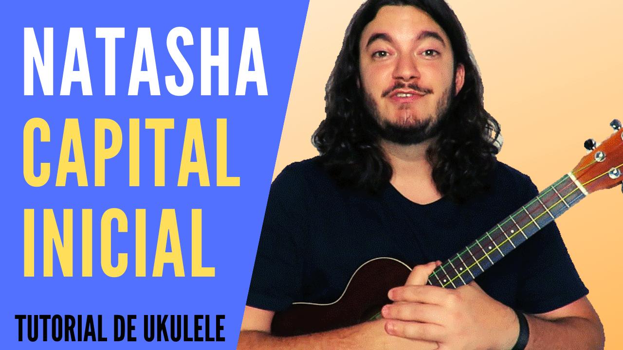Natasha (Capital Inicial) – Tutorial de Ukulele + Cifra PDF