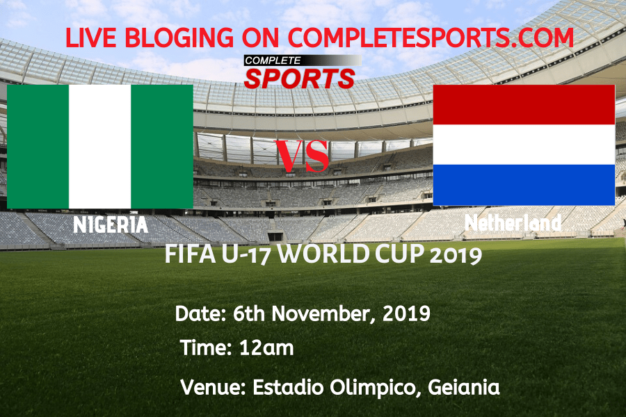 Live Blogging: Nigeria Vs Netherland (2019 FIFA U17 World Cup)