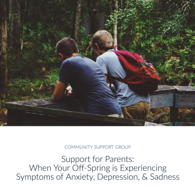 Support for Parents: When Your Off-Spring is Experiencing Symptoms of Anxiety, Depression, and Sadness | Community Support Group | Comprehensive Wellness